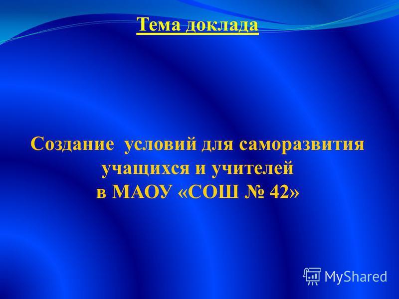 Тема доклада Создание условий для саморазвития учащихся и учителей в МАОУ «СОШ 42»