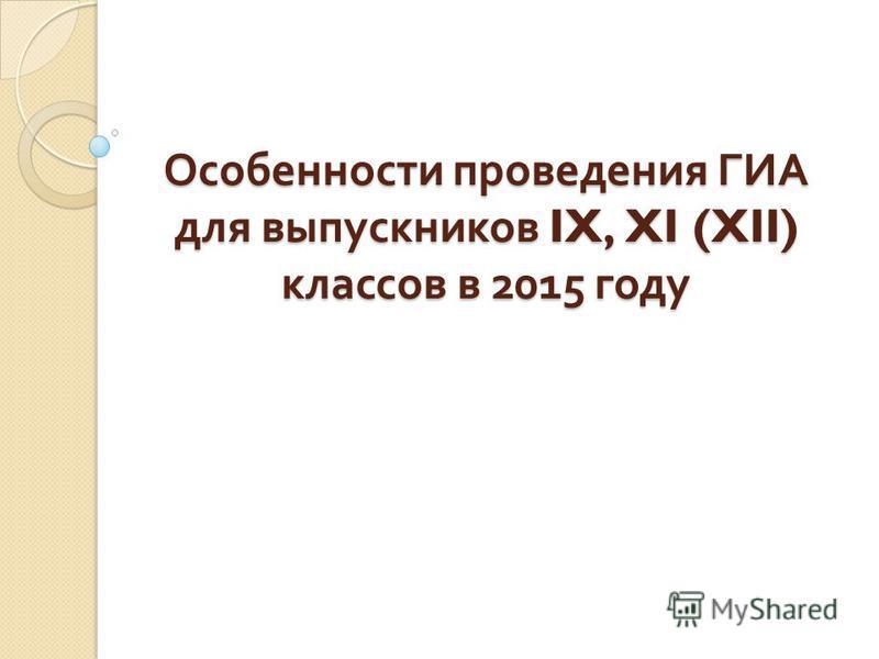 Особенности проведения ГИА для выпускников IX, XI (XII) классов в 2015 году