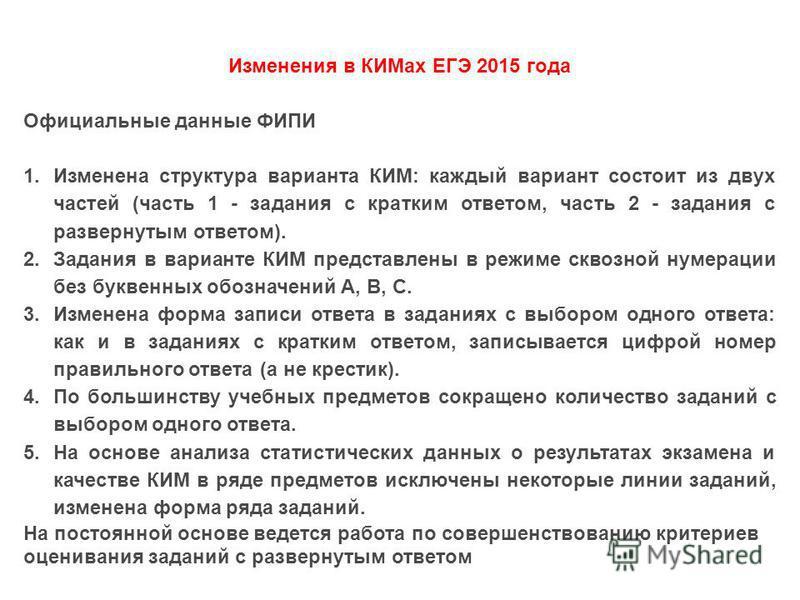 Изменения в КИМах ЕГЭ 2015 года Официальные данные ФИПИ 1. Изменена структура варианта КИМ: каждый вариант состоит из двух частей (часть 1 - задания с кратким ответом, часть 2 - задания с развернутым ответом). 2. Задания в варианте КИМ представлены в