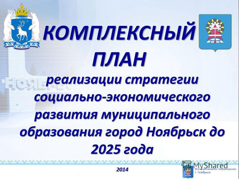 КОМПЛЕКСНЫЙ ПЛАН реализации стратегии социально-экономического развития муниципального образования город Ноябрьск до 2025 года 2014