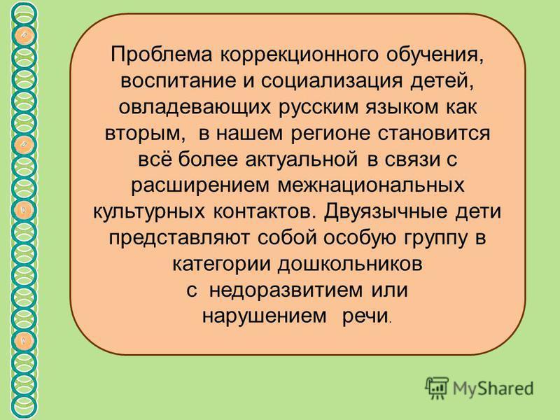 Проблема коррекционного обучения, воспитание и социализация детей, овладевающих русским языком как вторым, в нашем регионе становится всё более актуальной в связи с расширением межнациональных культурных контактов. Двуязычные дети представляют собой