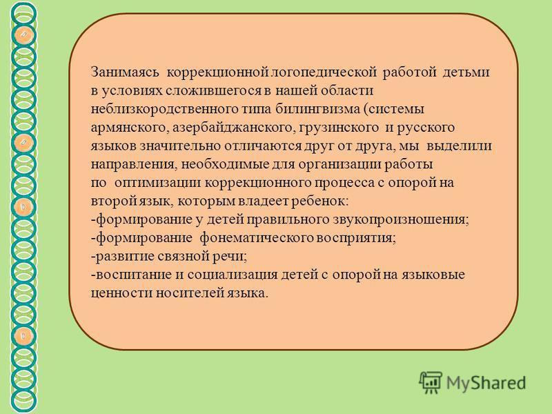 Занимаясь коррекционной логопедической работой детьми в условиях сложившегося в нашей области неблизкородственного типа билингвизма (системы армянского, азербайджанского, грузинского и русского языков значительно отличаются друг от друга, мы выделили