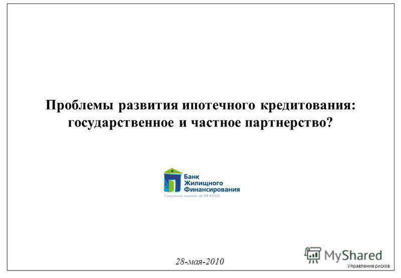 Управление рисков 28-мая-2010 Проблемы развития ипотечного кредитования: государственное и частное партнерство?