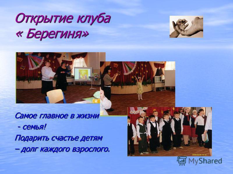 Открытие клуба « Берегиня» Самое главное в жизни - семья! - семья! Подарить счастье детям – долг каждого взрослого.