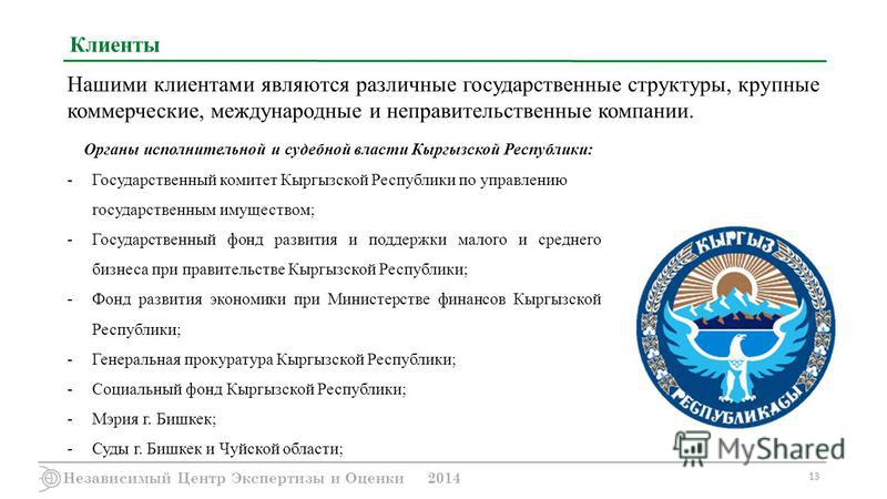 Независимый Центр Экспертизы и Оценки 2014 13 Клиенты Нашими клиентами являются различные государственные структуры, крупные коммерческие, международные и неправительственные компании. Органы исполнительной и судебной власти Кыргызской Республики: -Г