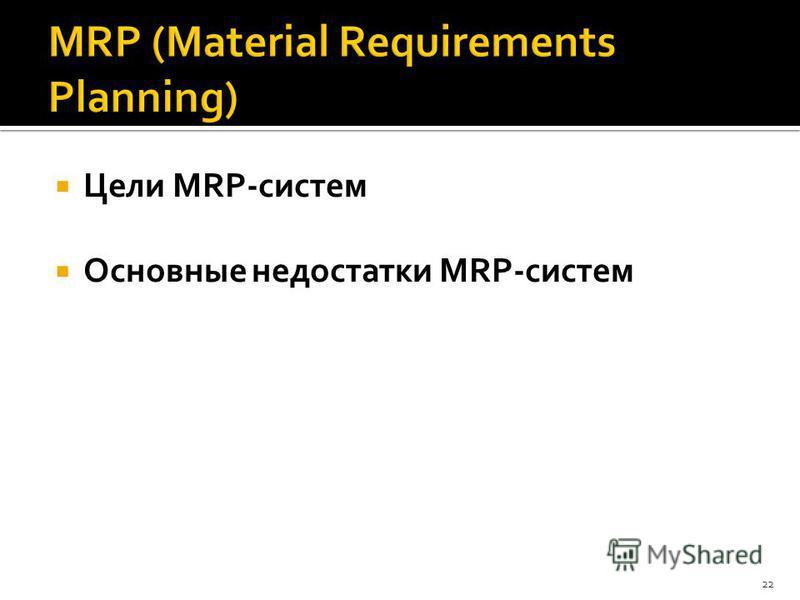 Цели MRP-систем Основные недостатки MRP-систем 22