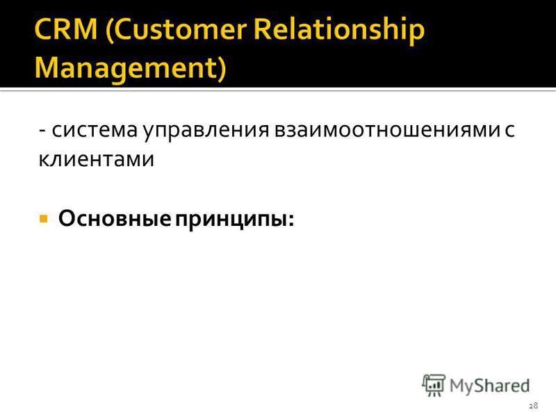 - система управления взаимоотношениями с клиентами Основные принципы: 28