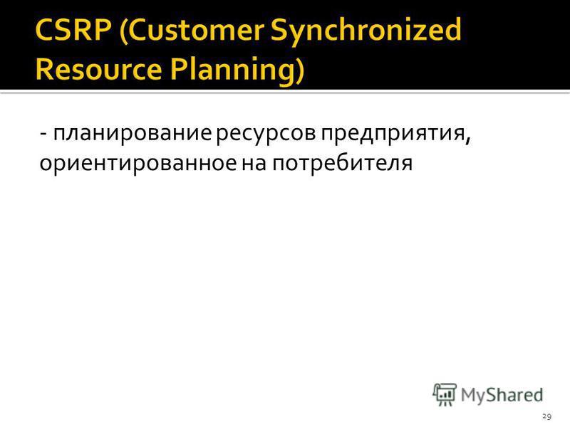 - планирование ресурсов предприятия, ориентированное на потребителя 29