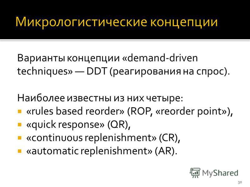 Варианты концепции «demand-driven techniques» DDT (реагирования на спрос). Наиболее известны из них четыре: «rules based reorder» (ROP, «reorder point»), «quick response» (QR), «continuous replenishment» (CR), «automatic replenishment» (AR). 30