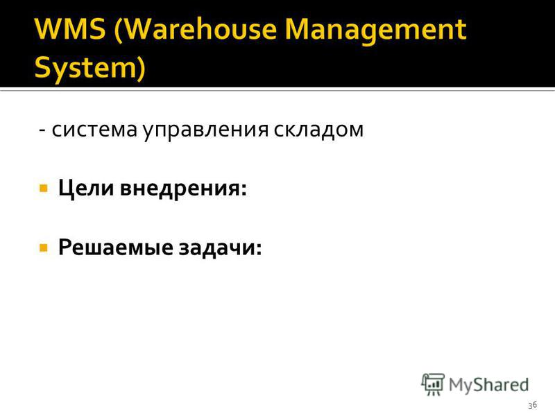 - система управления складом Цели внедрения: Решаемые задачи: 36