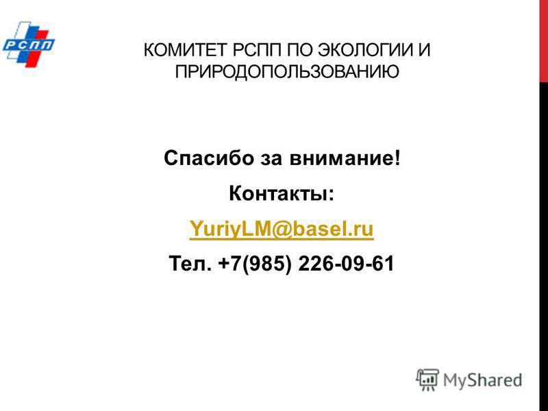 КОМИТЕТ РСПП ПО ЭКОЛОГИИ И ПРИРОДОПОЛЬЗОВАНИЮ Спасибо за внимание! Контакты: YuriyLM@basel.ru Тел. +7(985) 226-09-61