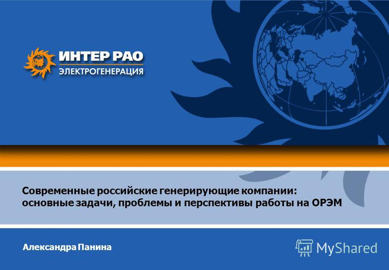 Современные российские генерирующие компании: основные задачи, проблемы и перспективы работы на ОРЭМ Александра Панина