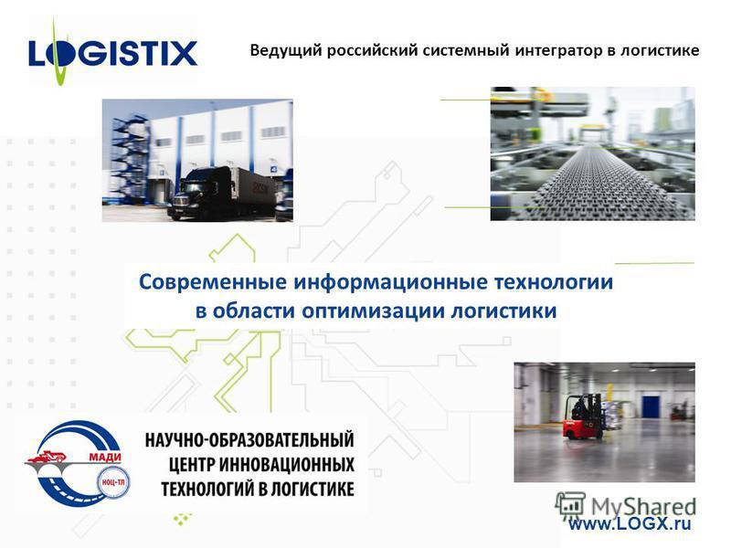 Ведущий российский системный интегратор в логистике www.LOGX.ru Современные информационные технологии в области оптимизации логистики