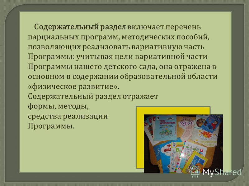 Содержательный раздел включает перечень парциальных программ, методических пособий, позволяющих реализовать вариативную часть Программы: учитывая цели вариативной части Программы нашего детского сада, она отражена в основном в содержании образователь