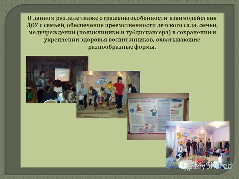 В данном разделе также отражены особенности взаимодействия ДОУ с семьей, обеспечение преемственности детского сада, семьи, медучреждений ( поликлиники и тубдиспансера ) в сохранении и укреплении здоровья воспитанников, охватывающие разнообразные форм