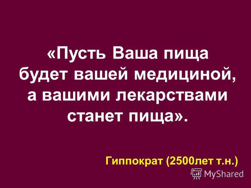«Пусть Ваша пища будет вашей медициной, а вашими лекарствами станет пища». Гиппократ (2500 лет т.н.)