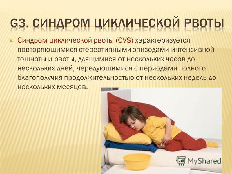 Синдром циклической рвоты (CVS) характеризуется повторяющимися стереотипными эпизодами интенсивной тошноты и рвоты, длящимися от нескольких часов до нескольких дней, чередующимися с периодами полного благополучия продолжительностью от нескольких неде