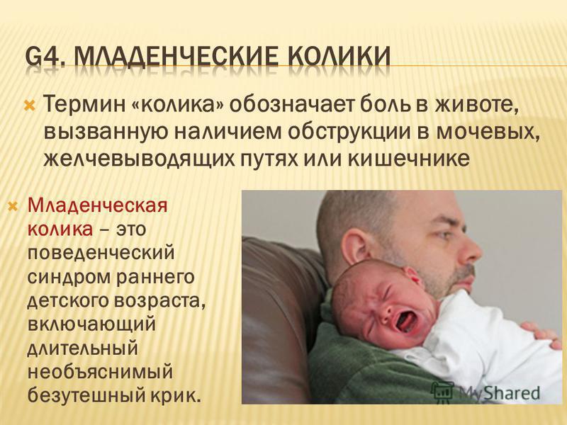 Термин «колика» обозначает боль в животе, вызванную наличием обструкции в мочевых, желчевыводящих путях или кишечнике Младенческая колика – это поведенческий синдром раннего детского возраста, включающий длительный необъяснимый безутешный крик.