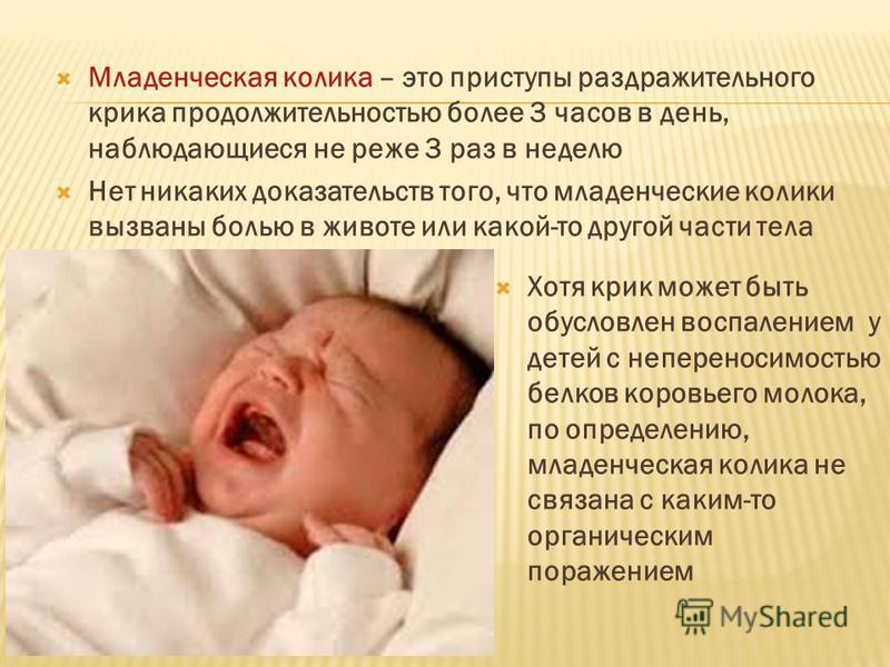 Младенческая колика – это приступы раздражительного крика продолжительностью более 3 часов в день, наблюдающиеся не реже 3 раз в неделю Нет никаких доказательств того, что младенческие колики вызваны болью в животе или какой-то другой части тела Хотя