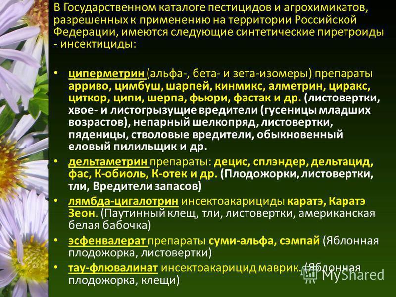 В Государственном каталоге пестицидов и агрохимикатов, разрешенных к применению на территории Российской Федерации, имеются следующие синтетические пиретроиды - инсектициды: циперметрин (альфа-, бета- и зета-изомеры) препараты арриво, цимбуш, шарпей,