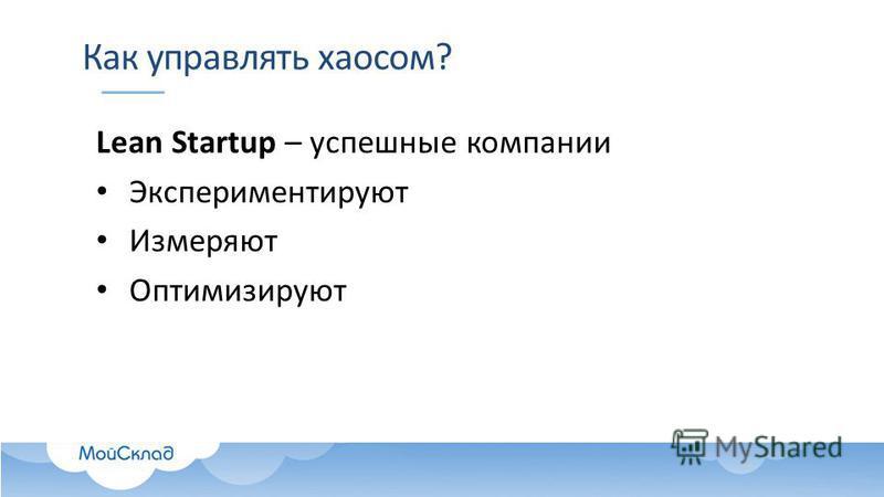 Как управлять хаосом? Lean Startup – успешные компании Экспериментируют Измеряют Оптимизируют