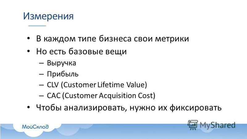 Измерения В каждом типе бизнеса свои метрики Но есть базовые вещи – Выручка – Прибыль – CLV (Customer Lifetime Value) – CAC (Customer Acquisition Cost) Чтобы анализировать, нужно их фиксировать