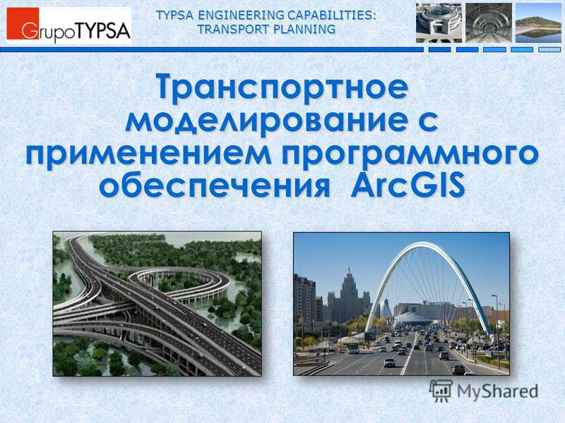 TYPSA ENGINEERING CAPABILITIES: TRANSPORT PLANNING Транспортное моделирование с применением программного обеспечения ArcGIS