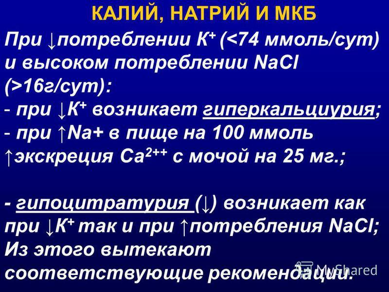 При потреблении К + ( 16 г/сут): - при К + возникает гиперкальциурия; - при Na+ в пище на 100 ммоль экскреция Са 2++ с мочой на 25 мг.; - гипоцитратурия () возникает как при К + так и при потребления NaCl; Из этого вытекают соответствующие рекомендац