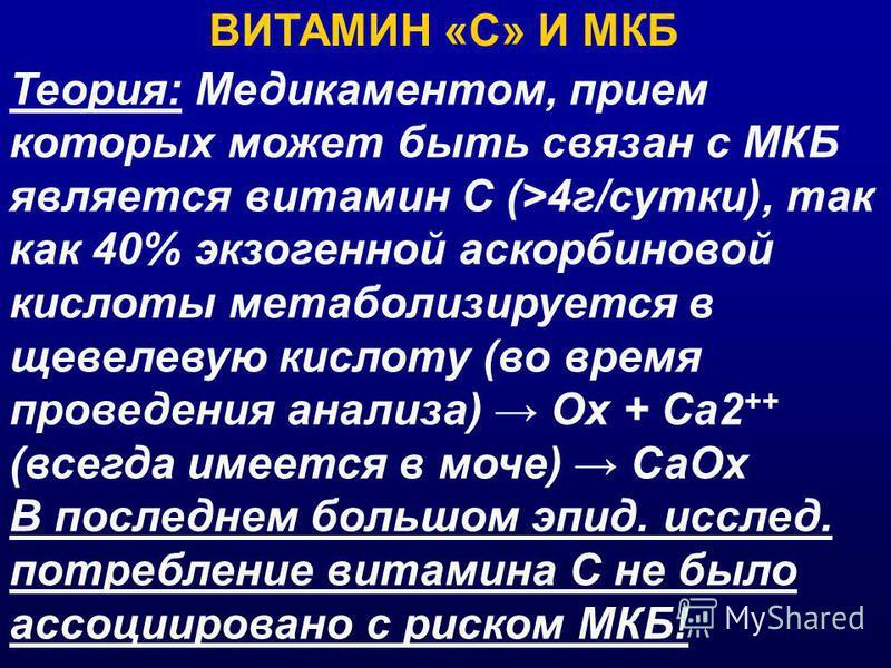 ВИТАМИН «С» И МКБ Теория: Медикаментом, прием которых может быть связан с МКБ является витамин С (>4 г/сутки), так как 40% экзогенной аскорбиновой кислоты метаболизируется в щавелевую кислоту (во время проведения анализа) Ох + Ca2 ++ (всегда имеется