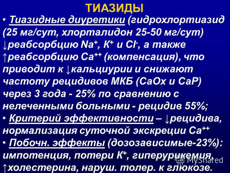 ТИАЗИДЫ Тиазидные диуретики (гидрохлортиазид (25 мг/сут, хлорталидон 25-50 мг/сут) реабсорбцию Na +, К + и Cl -, а также реабсорбцию Са ++ (компенсация), что приводит к кальциурии и снижают частоту рецидивов МКБ (Са Ох и СаР) через 3 года - 25% по ср