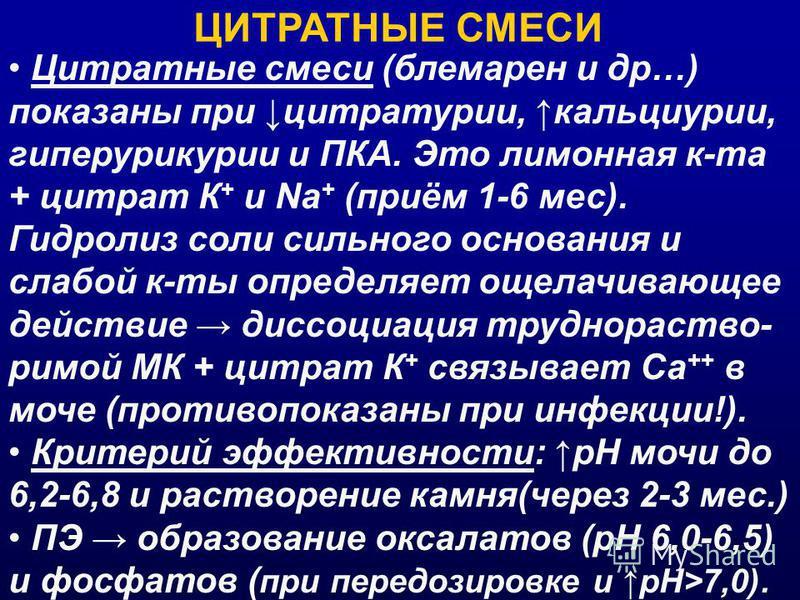 ЦИТРАТНЫЕ СМЕСИ Цитратные смеси (блемарен и др…) показаны при цитратурии, кальциурии, гиперурикурии и ПКА. Это лимонная к-та + цитрат К + и Na + (приём 1-6 мес). Гидролиз соли сильного основания и слабой к-ты определяет ощелачивающее действие диссоци