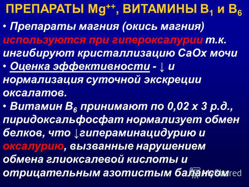 ПРЕПАРАТЫ Мg ++, ВИТАМИНЫ В 1 и В 6 Препараты магния (окись магния) используются при гипероксалурии т.к. ингибируют кристаллизацию Са Ох мочи Оценка эффективности - и нормализация суточной экскреции оксалатов. Витамин В 6 принимают по 0,02 х 3 р.д.,