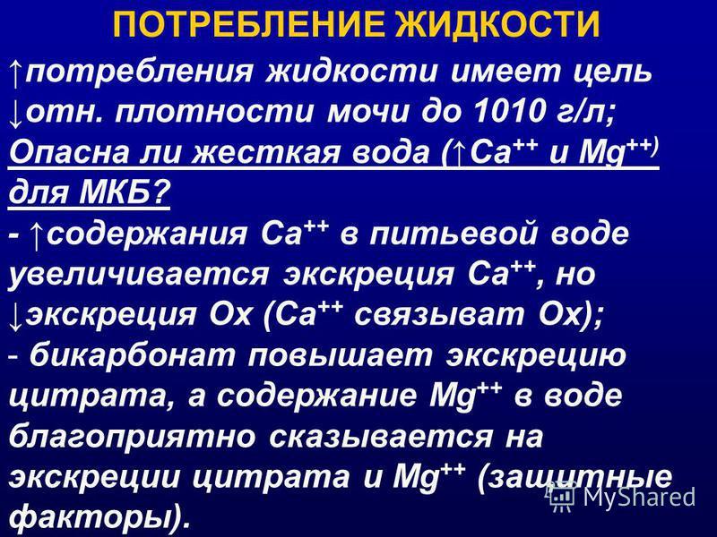 ПОТРЕБЛЕНИЕ ЖИДКОСТИ потребления жидкости имеет цель отн. плотности мочи до 1010 г/л; Опасна ли жесткая вода (Са ++ и Mg ++) для МКБ? - содержания Са ++ в питьевой воде увеличивается экскреция Са ++, но экскреция Ох (Са ++ связывать Ох); - бикарбонат