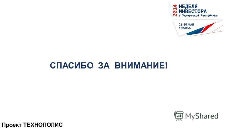 Проект ТЕХНОПОЛИС СПАСИБО ЗА ВНИМАНИЕ!