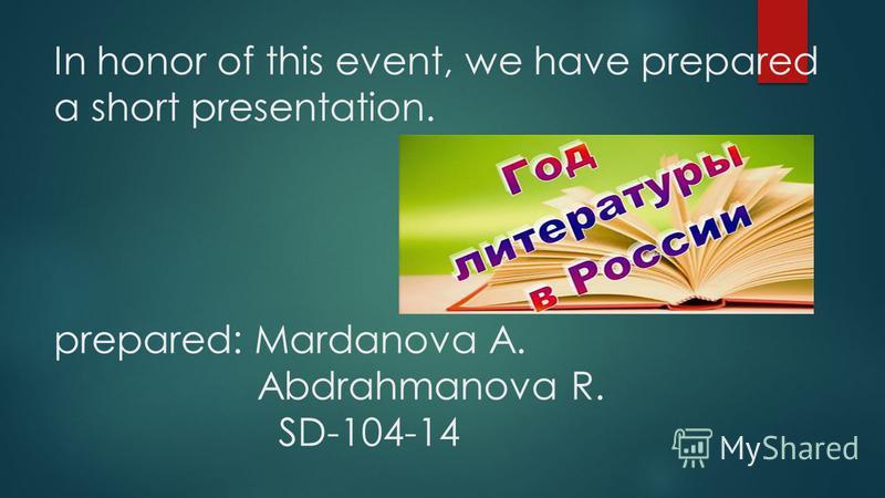 In honor of this event, we have prepared a short presentation. prepared: Mardanova A. Abdrahmanova R. SD-104-14