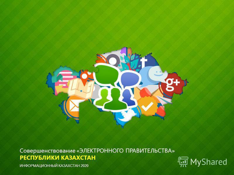 Совершенствование «ЭЛЕКТРОННОГО ПРАВИТЕЛЬСТВА» РЕСПУБЛИКИ КАЗАХСТАН ИНФОРМАЦИОННЫЙ КАЗАХСТАН 2020