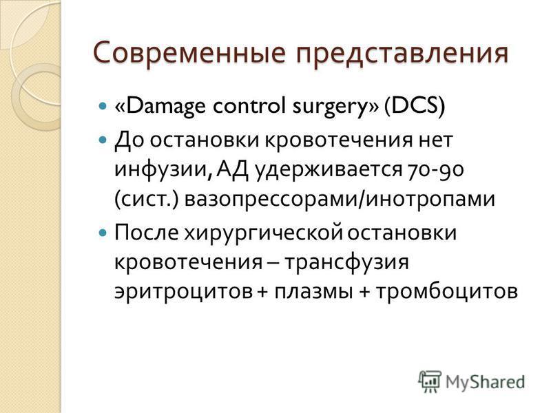 Современные представления «Damage control surgery» (DCS) До остановки кровотечения нет инфузии, АД удерживается 70-90 ( сист.) вазопрессорами / инотропами После хирургической остановки кровотечения – трансфузия эритроцитов + плазмы + тромбоцитов