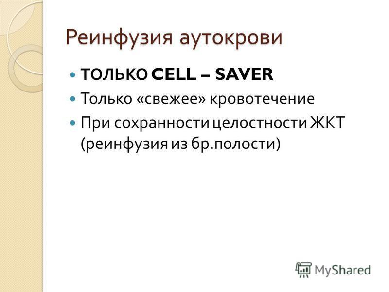 Реинфузия аутокрови ТОЛЬКО CELL – SAVER Только « свежее » кровотечение При сохранности целостности ЖКТ ( реинфузия из бр. полости )