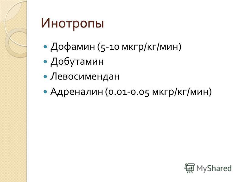 Инотропы Дофамин (5-10 мкгр / кг / мин ) Добутамин Левосимендан Адреналин (0.01-0.05 мкгр / кг / мин )