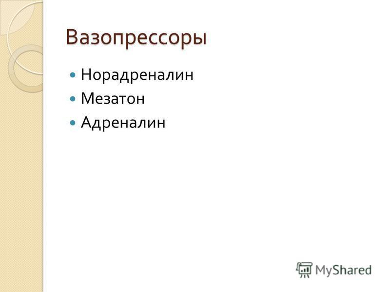 Вазопрессоры Норадреналин Мезатон Адреналин