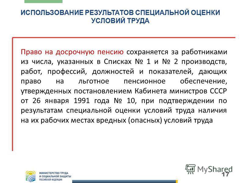 17 Право на досрочную пенсию сохраняется за работниками из числа, указанных в Списках 1 и 2 производств, работ, профессий, должностей и показателей, дающих право на льготное пенсионное обеспечение, утвержденных постановлением Кабинета министров СССР