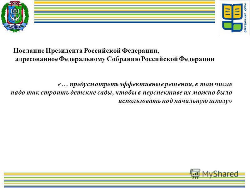 Послание Президента Российской Федерации, адресованное Федеральному Собранию Российской Федерации «… предусмотреть эффективные решения, в том числе надо так строить детские сады, чтобы в перспективе их можно было использовать под начальную школу»