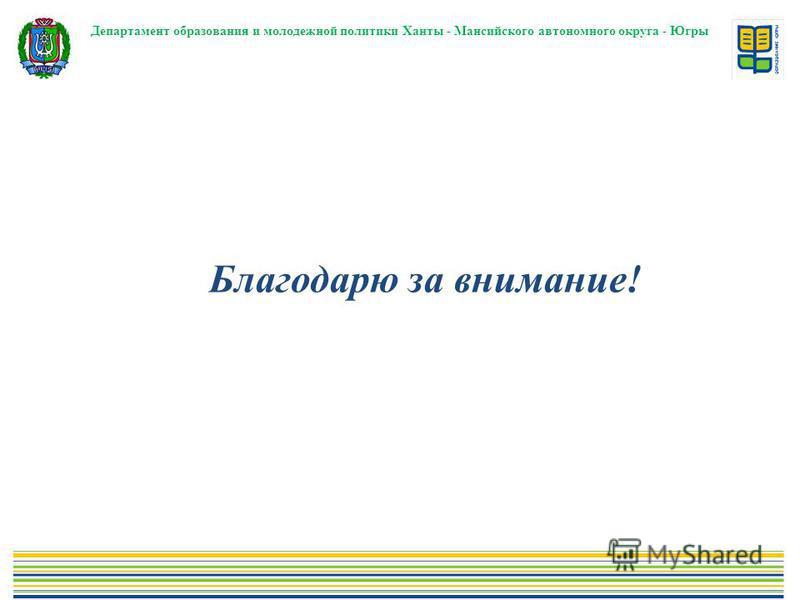 Департамент образования и молодежной политики Ханты - Мансийского автономного округа - Югры Благодарю за внимание!