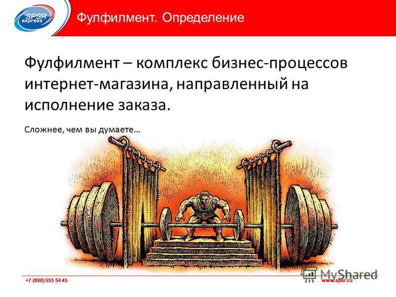 +7 (800) 555 54 45 www.spsr.ru Фулфилмент – комплекс бизнес-процессов интернет-магазина, направленный на исполнение заказа. Сложнее, чем вы думаете… Фулфилмент. Определение