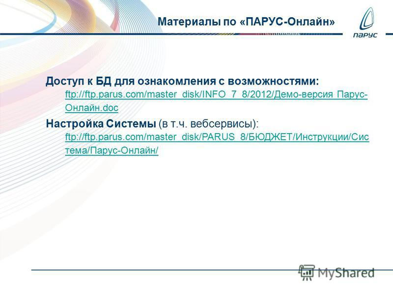 Доступ к БД для ознакомления с возможностями: ftp://ftp.parus.com/master_disk/INFO_7_8/2012/Демо-версия Парус- Онлайн.doc Настройка Системы (в т.ч. веб сервисы): ftp://ftp.parus.com/master_disk/PARUS_8/БЮДЖЕТ/Инструкции/Сис тема/Парус-Онлайн/ Материа