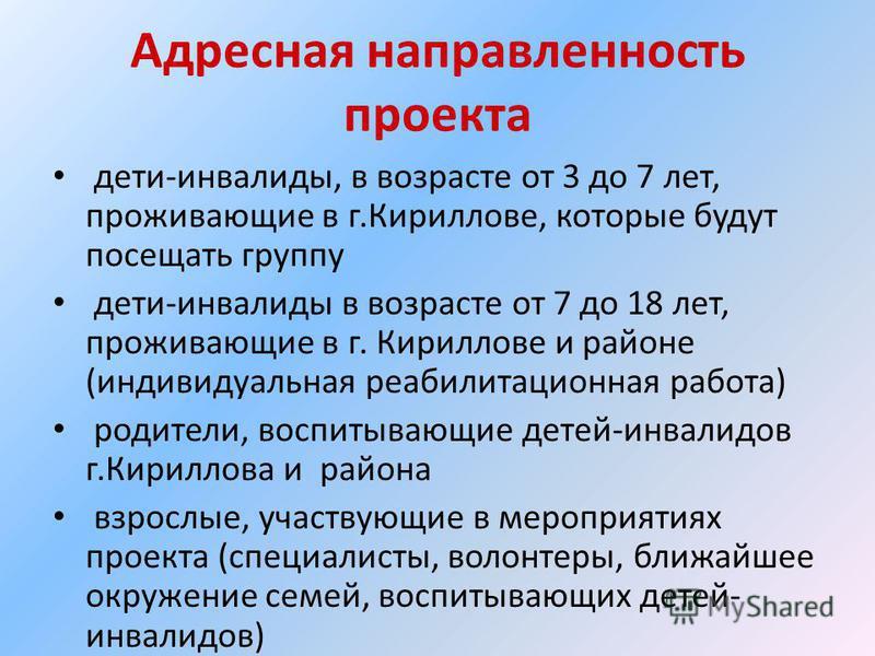 Адресная направленность проекта дети-инвалиды, в возрасте от 3 до 7 лет, проживающие в г.Кириллове, которые будут посещать группу дети-инвалиды в возрасте от 7 до 18 лет, проживающие в г. Кириллове и районе (индивидуальная реабилитационная работа) ро