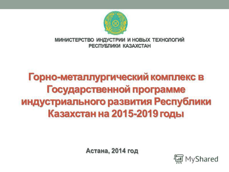 Астана, 2014 год Горно-металлургический комплекс в Государственной программе индустриального развития Республики Казахстан на 2015-2019 годы МИНИСТЕРСТВО ИНДУСТРИИ И НОВЫХ ТЕХНОЛОГИЙ РЕСПУБЛИКИ КАЗАХСТАН