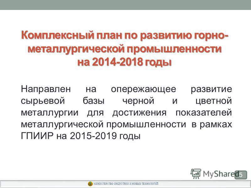 Комплексный план по развитию горно- металлургической промышленности на 2014-2018 годы Направлен на опережающее развитие сырьевой базы черной и цветной металлургии для достижения показателей металлургической промышленности в рамках ГПИИР на 2015-2019