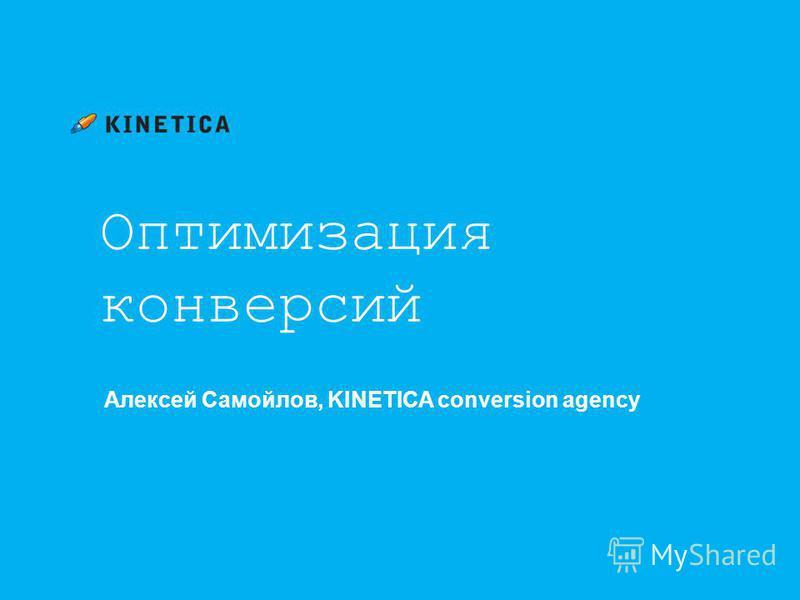 Оптимизация конверсий Алексей Самойлов, KINETICA conversion agency