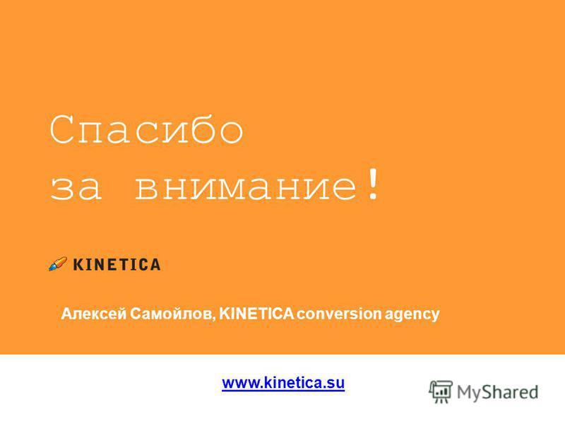 Спасибо за внимание! www.kinetica.su Алексей Самойлов, KINETICA conversion agency